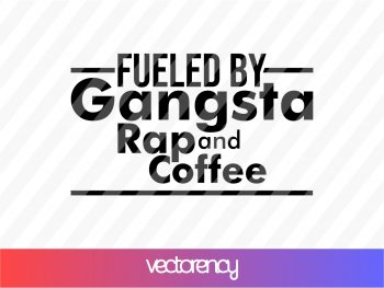Fueled By Gangsta Rap And Coffee SVG Cut File