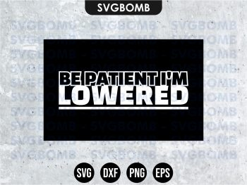 BE PATIENT I'M LOWERED SVG