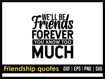 We'll Be Friends Forever You Know Too Much SVG