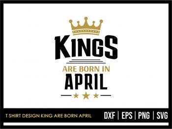 T Shirt Design King Are Born April SVG