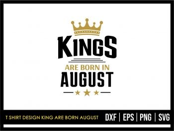 T Shirt Design King Are Born August SVG