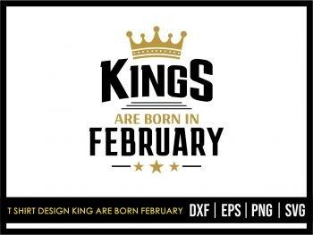 T Shirt Design King Are Born February SVG