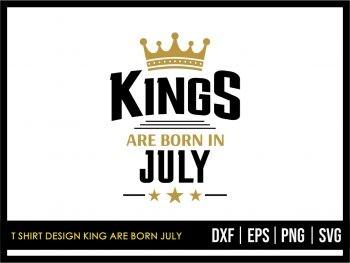 T Shirt Design King Are Born July SVG