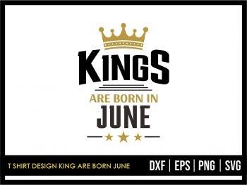T Shirt Design King Are Born June SVG