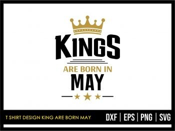 T Shirt Design King Are Born May SVG