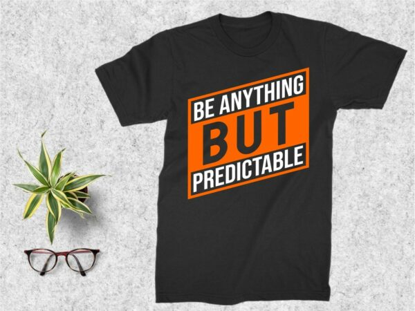 Be Anything But Predictable T Shirt design