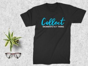 Collect Moments, Not Things T Shirt Design