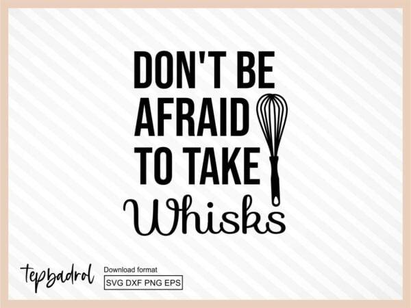 Don't Be Afraid To Take Whisks