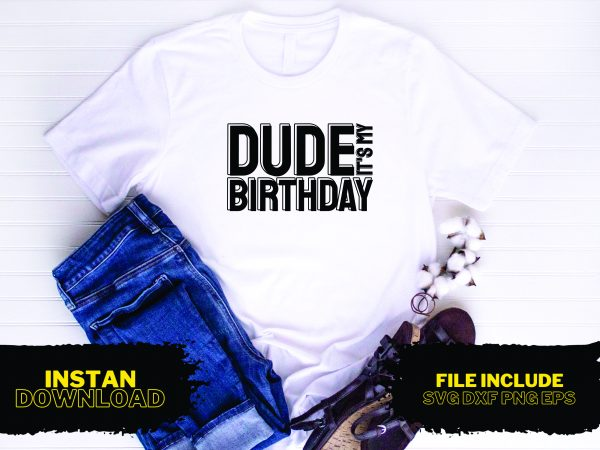 Dude It's My Birthday T Shirt Design SVG