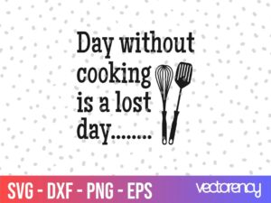 Kitchen Saying Day Without Cooking Is A Lost Day