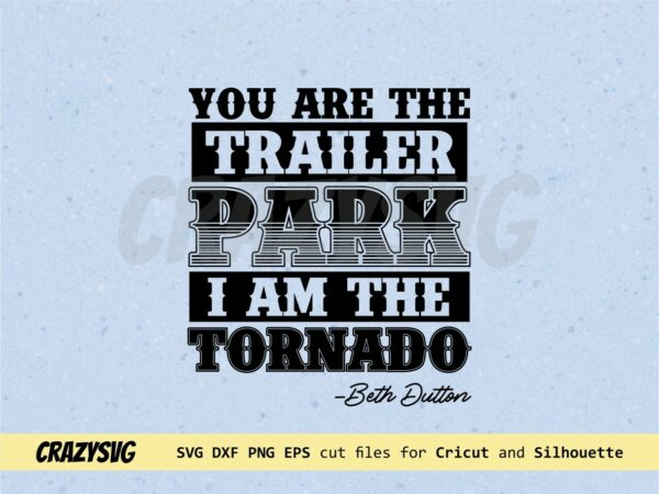 Yellowstone SVG You Are The Trailer Park I Am The Tornado Beth Dutton