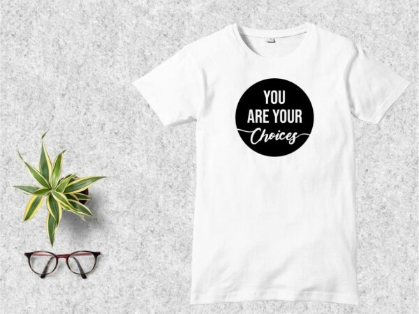 You Are Your Choices T Shirt Design