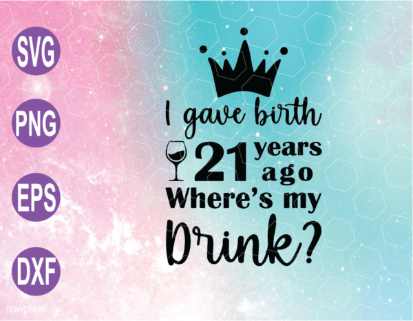 wtm web 04 11 Vectorency I Gave Birth 21 Years Ago Where's My Drink SVG, PNG, 21th Birthday Gifts For Mom, 21th Birthday SVG, Cricut File, Clipart, SVG, PNG, EPS, DXF