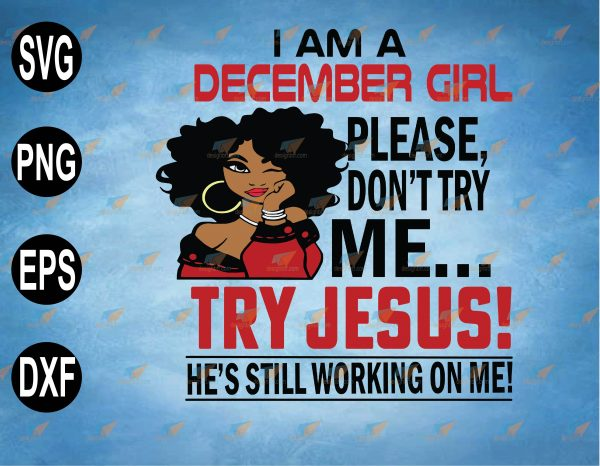 wtm web 2 03 19 Vectorency I Am A December Girl, December Girl SVG, December Birthday, Please Don't Try Me, Try Jesus Svg, He's Still Working On Me,svg, png,eps,dxf digital file, Digital Print Design