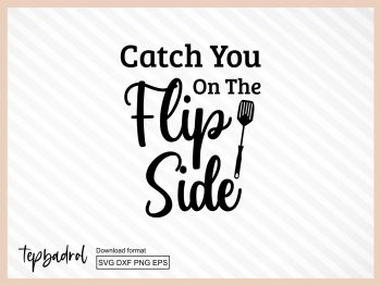 Catch You On The Flip Side Funny Kitchen SVG