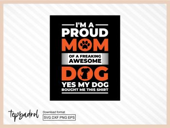 I'm proud a mom of a freaking awesome dog yes my dog bought me this shirt
