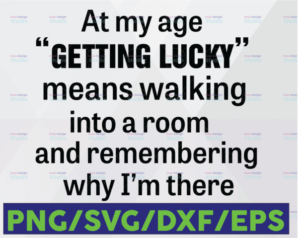 WTMETSY16122020 06 39 Vectorency At My Age Getting Lucky Means Walking Into A Room And Remembering Why I Am There SVG PNG DXF EPS Cut file Silhouette Cricut
