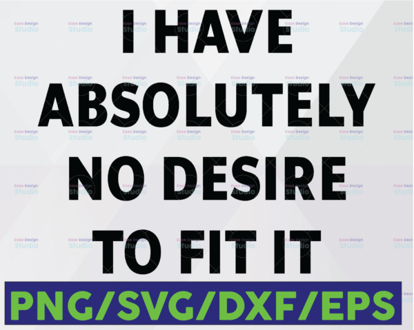 WTMETSY16122020 06 48 Vectorency I Have Absolutely No Desire To Fit It SVG PNG DXF EPS Silhouettes Sarcastic Sassy Funny Saying SVG Printable Weird Unique Attitude