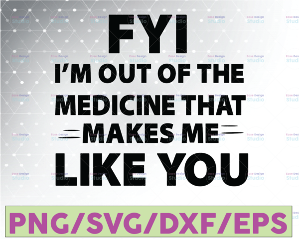 WTMETSY16122020 07 37 Vectorency FYI, I'm Out Of The Medicine That Makes Me Like You SVG, Funny Quote, On Trending, 2021, Digital Cut Files, Cricut Design