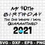 My 40th Birthday The One Where I Was Quarantined 2021 SVG Cut File