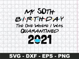 My 50st Birthday The One Where I Was Quarantined 2021 SVG Cut File
