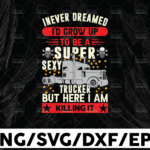 WTMETSY13012021 01 229 Vectorency I Never Dreamed PNG, I'd Grow up to Be A Supper Sexy Trucker Png,Truck Lover Png Truck png- PNG Printable - Digital Print Design