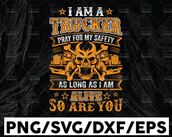 WTMETSY13012021 01 238 Vectorency I Am A Trucker PNG, Pray for my safety as long as i am alive, Truck Lover Png Truck png- PNG Printable - Digital Print Design
