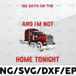 WTMETSY13012021 01 242 Vectorency Six Day On The Road PNG, And I'm Not Gonna Make It Home Tonight png, Truck png- PNG Printable - Digital Print Design