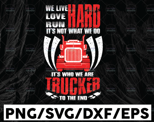 WTMETSY13012021 01 250 Vectorency We Live Love Run Hard It's Not What We Do It's Who We Are Truckers To The End PNG, Trucker Lover Png Truck png - PNG Printable - Digital Print Design