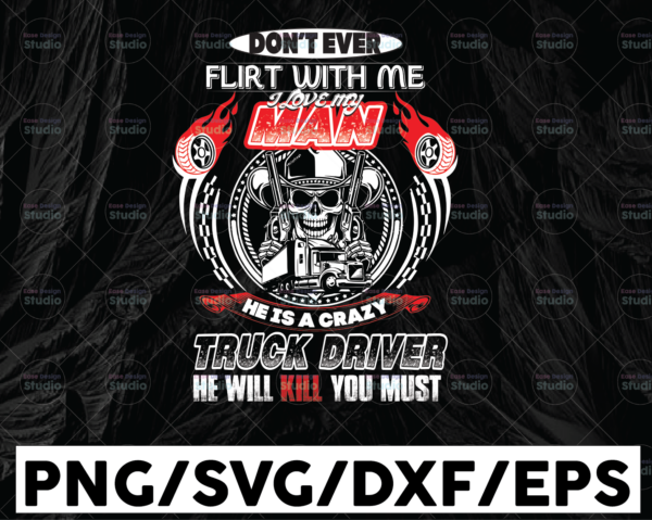 WTMETSY13012021 01 257 Vectorency Don't Flirt With Me I Love My Man He Is A Crazy Truck Driver He Will Kill You Must svg, trucker svg, semi truck svg,Trucking Quote svg, File For Cricut, Silhouette