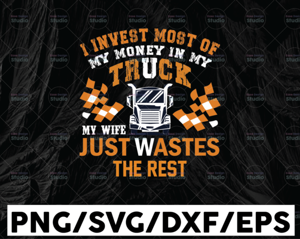WTMETSY13012021 01 260 Vectorency I Invest Most Of My Money In My Truck SVG, Truck Lover, Semi truck svg,Trucking Quote svg, File For Cricut, Silhouette