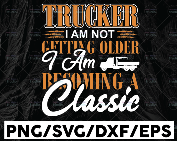 WTMETSY13012021 01 300 Vectorency Trucker I Am Not Getting Older SVg, I Am Becoming A Classic svg, trucker svg, semi truck svg,Trucking Quote svg, File For Cricut, Silhouette