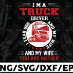 WTMETSY13012021 01 306 Vectorency I Am A Truck Driver SVG, I Fear God And My Wife Svg, Trucker Svg, Semi truck svg,Trucking Quote svg, File For Cricut, Silhouette