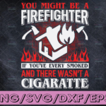 WTMETSY16122020 04 100 Vectorency You Might Be A Firefighter If You've every Smoked And There Wasn't A Cigratte firefighter svg, fireman svg, firefighter cut file