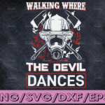 WTMETSY16122020 04 113 Vectorency Walking Where The Devil Dances svg firefighter svg, fireman svg, firefighter cut file, fireman cut files, firefighter png