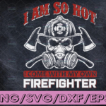 WTMETSY16122020 04 117 Vectorency I Am So Hot I Come With My Own Firefighter SVG Firefighter, Fire man, Fire Fighter, Digital Download, svg cut file