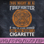 WTMETSY16122020 04 124 Vectorency You Might Be A Firefighter If You've every Smoked And There Wasn't A Cigratte firefighter svg, fireman svg, firefighter cut file