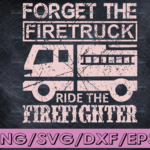 WTMETSY16122020 04 175 Vectorency Forget The Firetruck Ride The Firefighter firefighter flag svg, fireman svg, fire department svg, thin red line svg, red line svg