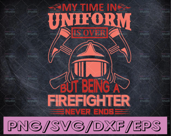 WTMETSY16122020 04 182 Vectorency My Time In Uniform Is Over But Being A Firefighter Never Ends firefighter flag svg, fireman svg, fire department svg, thin red line svg