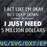 WTMETSY16122020 06 1 Vectorency I act like I'm ok but deep down I just need 5 million dollars SVG PNG DXF digital cut file or sublimation file