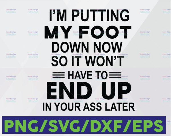 WTMETSY16122020 06 3 Vectorency I'm Putting My Foot Down Now So It Won't Have To End Up In Your Ass Later, Funny Saying SVG PNG DXF digital cut file or sublimation file