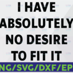WTMETSY16122020 06 39 Vectorency I Have Absolutely No Desire To Fit It SVG PNG dxf eps Silhouettes sarcastic sassy Funny saying svg svg Printable Weird Unique Attitude
