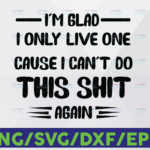 WTMETSY16122020 06 45 Vectorency I'm glad I only live one cause can't do this shit again Svg, Dxf Png Cut File for Cricut, Silhouette Cameo Transparent PNG