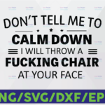 WTMETSY16122020 06 47 Vectorency Don't Tell Me To Calm Down I Will Throw A Fucking Chair At Your Face Funny Quote Svg, Dxf Png Cut File for Cricut, Silhouette Cameo