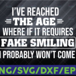 WTMETSY16122020 06 9 Vectorency I've Reached The Age Where If It Requires Fake Smiling I Probably Won't Come Svg Png Dxf Eps Cut file for Silhouette Cricut