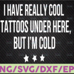 WTMETSY16122020 07 13 Vectorency I Have Really Cool Tattoos Under Here But I'm Cold SVG, Tattoos SVG, Tattoo Owner SVG, Cricut, Vinyl, Silhouette, Vector, Eps, Png