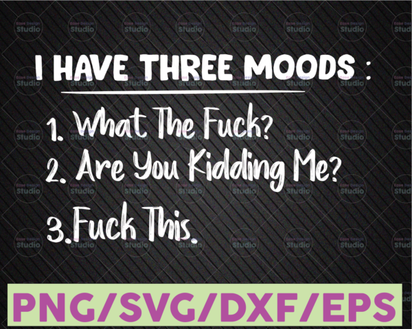 WTMETSY16122020 07 14 Vectorency I Have Three Moods What The F Are You F Kidding PNG File Digital Download SVG Cutting File Cricut, Svg/Dxf/Jpg/Eps/Png Instant Download