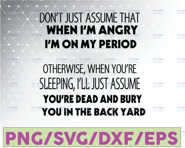 WTMETSY16122020 07 15 Vectorency Don't just assume that when I'm angry I'm on my period otherwise when you're Digital Download SVG Cutting File Cricut, Svg/Dxf/Jpg/Eps/Png