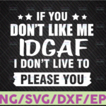 WTMETSY16122020 07 34 Vectorency If You Don't Like Me IDGAF I Don't Live To Please You Digital Download SVG Cutting File Cricut, Svg/Dxf/Jpg/Eps/Png Instant Download