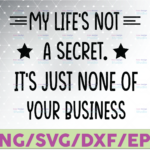 WTMETSY16122020 07 36 Vectorency My Life's Not A Secret It's just none of your business SVG Cricut, Silhouette, Cricut svg, Silhouette svg,